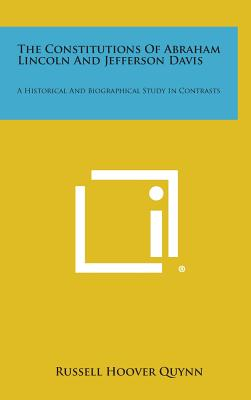 The Constitutions of Abraham Lincoln and Jefferson Davis: A Historical and Biographical Study in Contrasts - Quynn, Russell Hoover