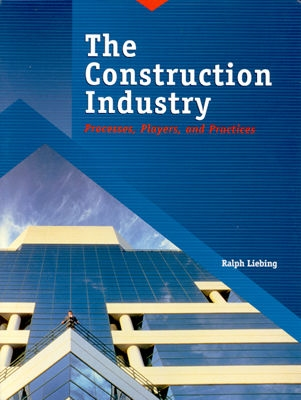 The Construction Industry: Processes, Players, and Practices - Liebing, Ralph W