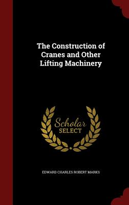 The Construction of Cranes and Other Lifting Machinery - Marks, Edward Charles Robert