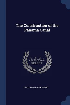 The Construction of the Panama Canal - Sibert, William Luther