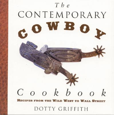 The Contemporary Cowboy Cookbook: Recipes from the Wild West to Wall Street - Griffith, Dotty