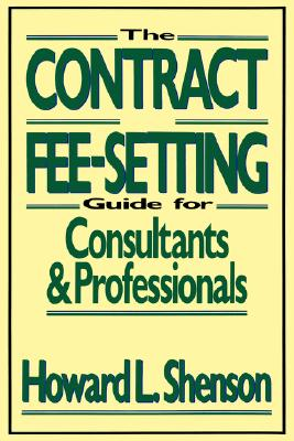 The Contract and Fee-Setting Guide for Consultants and Professionals - Shenson, Howard L