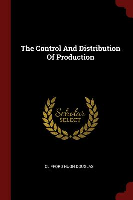 The Control and Distribution of Production - Douglas, Clifford Hugh