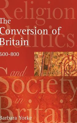 The Conversion of Britain: Religion, Politics and Society in Britain, 600-800 - Yorke, Barbara