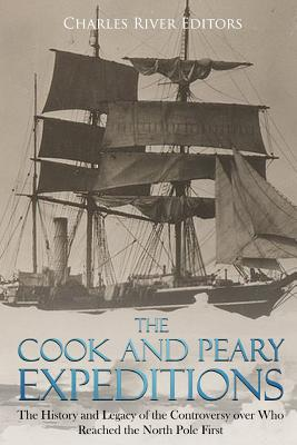 The Cook and Peary Expeditions: The History and Legacy of the Controversy Over Who Reached the North Pole First - Charles River Editors