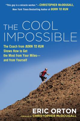 "The Cool Impossible: The Coach from ""Born to Run"" Shows How to Get the Most from Your Miles--And from Yourself - Orton, Eric"