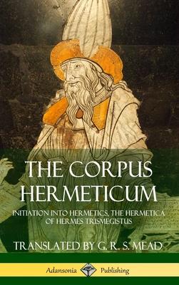 The Corpus Hermeticum: Initiation into Hermetics, The Hermetica of Hermes Trismegistus (Hardcover) - Mead, G R S