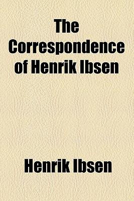 The Correspondence of Henrik Ibsen - Ibsen, Henrik