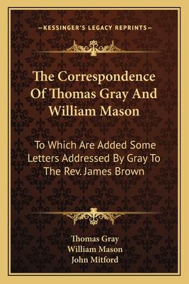 The Correspondence of Thomas Gray and William Mason: To Which Are Added Some Letters Addressed by Gray to the REV. James Brown - Gray, Thomas, and Mason, William