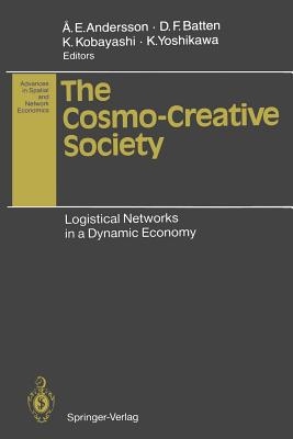 The Cosmo-Creative Society: Logistical Networks in a Dynamic Economy - Andersson, Ake E (Editor), and Andersson, Ake E (Contributions by), and Batten, David F (Contributions by)