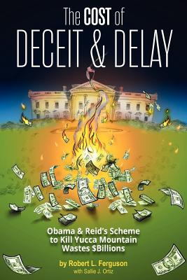 The Cost of Deceit and Delay: Obama & Reid's Scheme to Kill Yucca Mountain Wastes $Billions - Ferguson, Robert L, and Ortiz, Sallie J