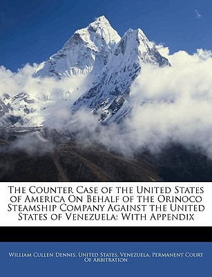 The Counter Case of the United States of America on Behalf of the Orinoco Steamship Company Against the United States of Venezuela: With Appendix - United States (Creator), and Venezuela (Creator), and Permanent Court of Arbitration, Court Of Arbitration (Creator)
