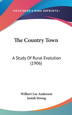 The Country Town: A Study of Rural Evolution (1906) - Anderson, Wilbert Lee, and Strong, Josiah (Introduction by)