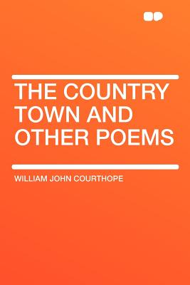 The Country Town and Other Poems - Courthope, William John