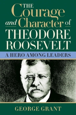 The Courage and Character of Theodore Roosevelt - Grant, George