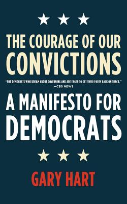 The Courage of Our Convictions: A Manifesto for Democrats - Hart, Gary