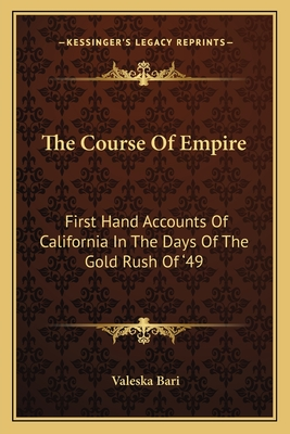 The Course of Empire: First Hand Accounts of California in the Days of the Gold Rush of '49 - Bari, Valeska (Editor)