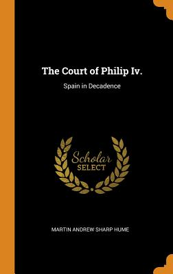 The Court of Philip IV.: Spain in Decadence - Hume, Martin Andrew Sharp
