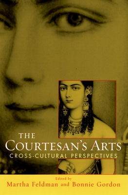 The Courtesans' Arts: Cross-cultural Perspectives - Feldman, Martha, and Gordon, Bonnie