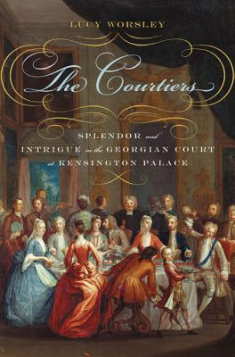 The Courtiers: Splendor and Intrigue in the Georgian Court at Kensington Palace - Worsley, Lucy