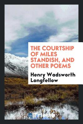 The Courtship of Miles Standish, and Other Poems - Longfellow, Henry Wadsworth