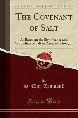 The Covenant of Salt: As Based on the Significance and Symbolism of Salt in Primitive Thought (Classic Reprint) - Trumbull, H Clay