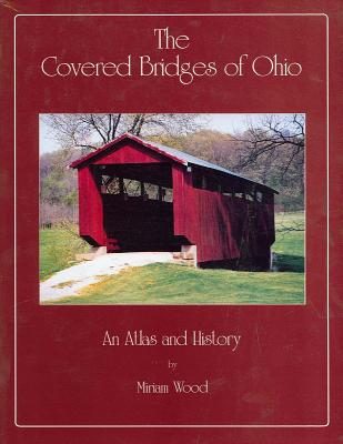 The Covered Bridges of Ohio: An Atlas and History - Wood, Miriam, Professor