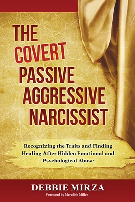 The Covert Passive-Aggressive Narcissist: Recognizing the Traits and Finding Healing After Hidden Emotional and Psychological Abuse - Mirza, Debbie