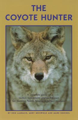 The Coyote Hunter: A Complete Guide to Tactics, Equipment, and Techniques for Hunting North America's Perfect Predator - Laubach, Don, and Griswold, Merv, and Henckel, Mark