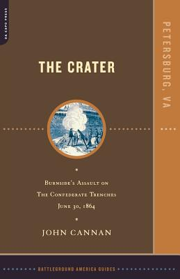 The Crater: Burnside's Assault on the Confederate Trenches July 30, 1864 - Cannan, John