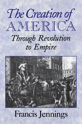 The Creation of America: Through Revolution to Empire - Jennings, Francis