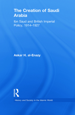 The Creation of Saudi Arabia: Ibn Saud and British Imperial Policy, 1914-1927 - Al-Enazy, Askar H.