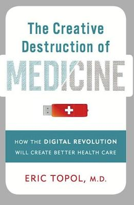 The Creative Destruction of Medicine: How the Digital Revolution Will Create Better Health Care - Topol, Eric J