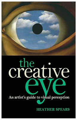 The Creative Eye: An Artist's Guide to Visual Perception - Spears, Heather