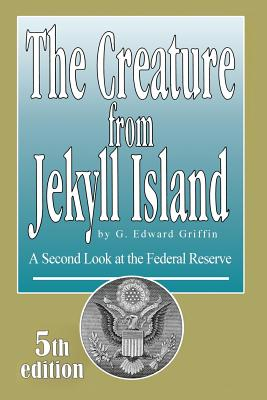 The Creature from Jekyll Island: A Second Look at the Federal Reserve - Griffin, G Edward