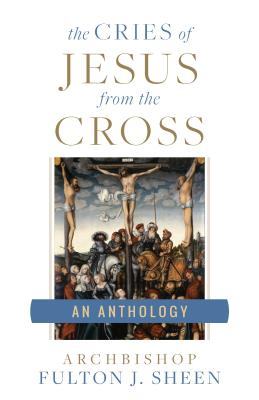 The Cries of Jesus from the Cross: A Fulton Sheen Anthology - Sheen, Fulton J