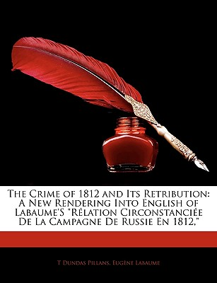 The Crime of 1812 and Its Retribution: A New Rendering Into English of Labaume's Rlation Circonstancie de La Campagne de Russie En 1812, - Pillans, T Dundas, and Labaume, Eugene