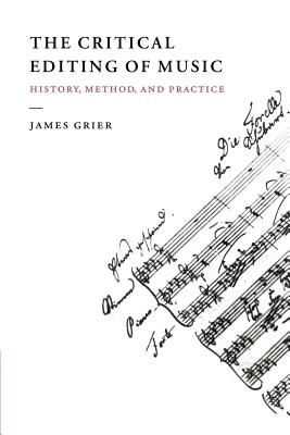 The Critical Editing of Music: History, Method, and Practice - Grier, James