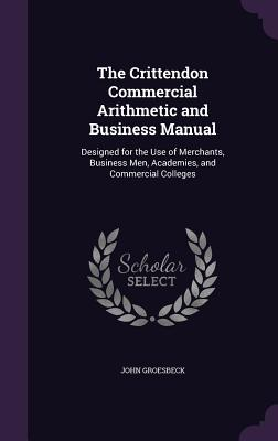 The Crittendon Commercial Arithmetic and Business Manual: Designed for the Use of Merchants, Business Men, Academies, and Commercial Colleges - Groesbeck, John