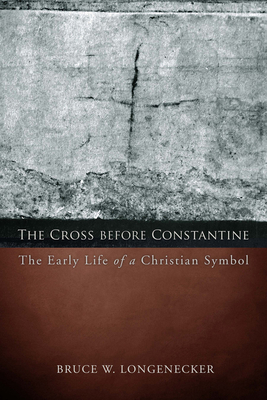The Cross Before Constantine: The Early Life of a Christian Symbol - Longenecker, Bruce W.