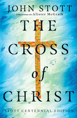 The Cross of Christ - Stott, John, and McGrath, Alister (Foreword by)