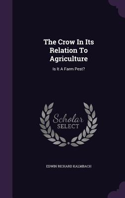 The Crow in Its Relation to Agriculture: Is It a Farm Pest? - Kalmbach, Edwin Richard