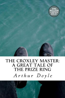 The Croxley Master: A Great Tale of the Prize Ring - Doyle, Arthur Conan