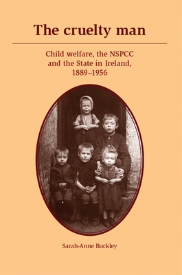 The Cruelty Man: Child Welfare, the NSPCC and the State in Ireland, 1889-1956 - Buckley, Sarah-Anne