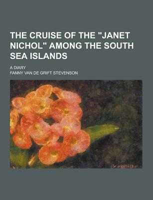The Cruise of the Janet Nichol Among the South Sea Islands; A Diary - Stevenson, Fanny Van De Grift