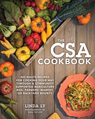 The CSA Cookbook: No-Waste Recipes for Cooking Your Way Through a Community Supported Agriculture Box, Farmers' Market, or Backyard Bounty - Ly, Linda, and Taylor, Will (Photographer)