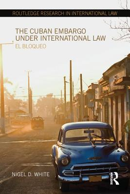 The Cuban Embargo under International Law: El Bloqueo - White, Nigel D., Professor