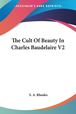 The Cult of Beauty in Charles Baudelaire V2 - Rhodes, S a