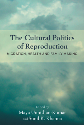 The Cultural Politics of Reproduction: Migration, Health and Family Making - Unnithan-Kumar, Maya (Editor), and Khanna, Sunil K. (Editor)