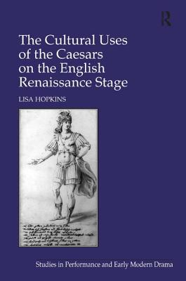 The Cultural Uses of the Caesars on the English Renaissance Stage - Hopkins, Lisa
